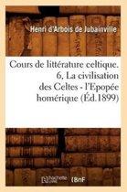 Cours de Litt rature Celtique. 6, La Civilisation Des Celtes - l'Epop e Hom rique ( d.1899)