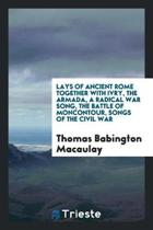 Lays of Ancient Rome Together with Ivry, the Armada, a Radical War Song, the Battle of Moncontour, Songs of the Civil War