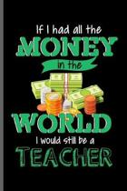 If I had all the Money in the world I would still be a Teacher