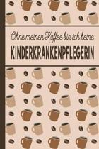 Ohne meinen Kaffee bin ich keine Kinderkrankenpflegerin: blanko A5 Notizbuch liniert mit �ber 100 Seiten Geschenkidee - Kaffeemotiv Softcover f�r Kind