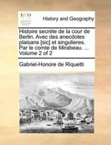 Histoire Secrete de La Cour de Berlin. Avec Des Anecdotes Plaisans [Sic] Et Singulieres. Par Le Comte de Mirabeau. ... Volume 2 of 2