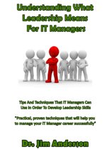 Understanding What Leadership Means For IT Managers: Tips And Techniques That IT Managers Can Use In Order To Develop Leadership Skills