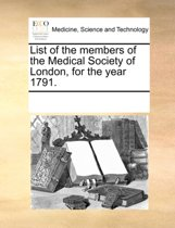 List of the Members of the Medical Society of London, for the Year 1791