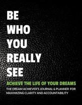 Be Who You Really See Achieve the Life of Your Dreams