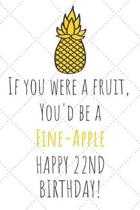 If You Were A Fruit You'd Be A Fine-Apple Happy 22nd Birthday