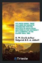 Pitt Press Series. Three Lectures on Subjects Connected with the Practice of Education