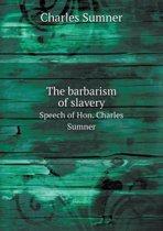 The Barbarism of Slavery Speech of Hon. Charles Sumner