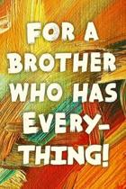 For A Brother Who Has Everything!: Funny Brother Gift Notebook / Journal 6x9 With 110 Blank Ruled Pages