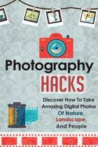 Photography Hacks - Discover How to Take Amazing Digital Photos of Nature, Landscape, and People