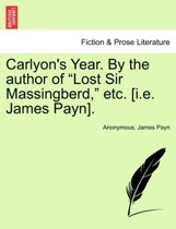 Carlyon's Year. by the Author of Lost Sir Massingberd, Etc. [I.E. James Payn], Vol. I