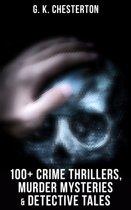 G. K. Chesterton: 100+ Crime Thrillers, Murder Mysteries & Detective Tales
