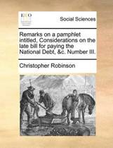 Remarks on a Pamphlet Intitled, Considerations on the Late Bill for Paying the National Debt, &c. Number III