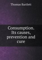 Consumption. Its Causes, Prevention and Cure