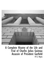 A Complete Hisotry of the Life and Trial of Charles Julius Guiteau Assassin of President Garfield