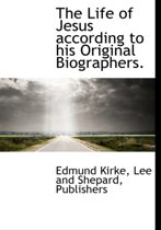 The Life of Jesus According to His Original Biographers.