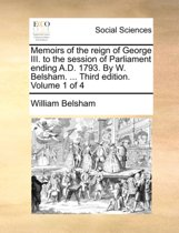 Memoirs of the Reign of George III. to the Session of Parliament Ending A.D. 1793. by W. Belsham. ... Third Edition. Volume 1 of 4