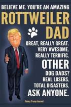 Funny Trump Journal - Believe Me. You're An Amazing Rottweiler Dad Great, Really Great. Very Awesome. Other Dog Dads? Total Disasters. Ask Anyone.