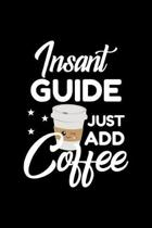 Insant Guide Just Add Coffee: Funny Notebook for Guide - Funny Christmas Gift Idea for Guide - Guide Journal - 100 pages 6x9 inches