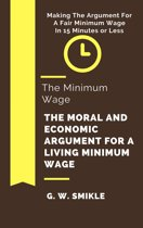 The Minimum Wage The Moral and Economic Argument For A Living Minimum Wage In 15 Minutes or Less: Making The Argument For A Fair Minimum Wage