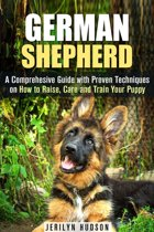 German Shepherd: A Comprehesive Guide with Proven Techniques on How to Raise, Care and Train Your Puppy