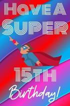 Have A Super 15th Birthday: Funny 15th Birthday Gift Journal / Notebook / Diary Quote (6 x 9 - 110 Blank Lined Pages)