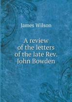 A Review of the Letters of the Late REV. John Bowden