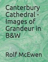 Canterbury Cathedral - Images of Grandeur in B&w