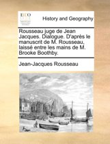 Rousseau Juge de Jean Jacques. Dialogue. d'Apr s Le Manuscrit de M. Rousseau, Laiss Entre Les Mains de M. Brooke Boothby.