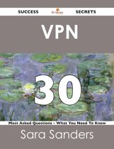 VPN 30 Success Secrets - 30 Most Asked Questions On VPN - What You Need To Know