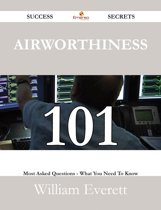 Airworthiness 101 Success Secrets - 101 Most Asked Questions On Airworthiness - What You Need To Know