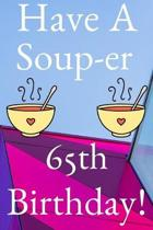 Have A Soup-er 65th Birthday: Funny 65th Birthday Gift Soup-er Journal / Notebook / Diary (6 x 9 - 110 Blank Lined Pages)