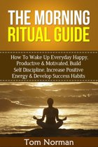 Morning Ritual Guide: How To Wake Up Everyday Happy, Productive & Motivated, Build Self Discipline, Increase Positive Energy & Develop Success Habits