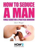 HOW TO SEDUCE A MAN. Female seduction: a practical handbook