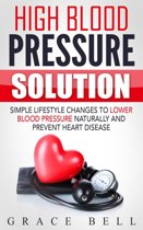 High Blood Pressure Solution: Simple Lifestyle Changes to Lower Blood Pressure Naturally and Prevent Heart Disease