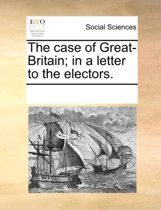 The Case of Great-Britain; In a Letter to the Electors
