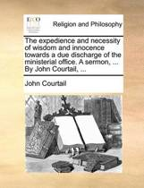 The Expedience and Necessity of Wisdom and Innocence Towards a Due Discharge of the Ministerial Office. a Sermon, ... by John Courtail, ...