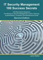 IT Security Management 100 Success Secrets - 100 Most Asked Questions: The Missing IT Security Management Control, Plan, Implementation, Evaluation and Maintenance Guide - Second Edition