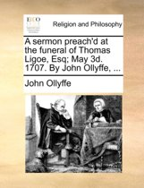 A Sermon Preach'd at the Funeral of Thomas Ligoe, Esq; May 3d. 1707. by John Ollyffe,