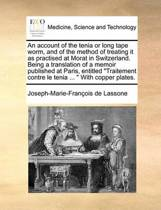 An Account of the Tenia or Long Tape Worm, and of the Method of Treating It as Practised at Morat in Switzerland. Being a Translation of a Memoir Published at Paris, Entitled Traitement Contre Le Tenia ... with Copper Plates.