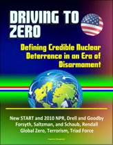 Driving to Zero: Defining Credible Nuclear Deterrence in an Era of Disarmament - New START and 2010 NPR, Drell and Goodby, Forsyth, Saltzman, and Schaub, Rendall, Global Zero, Terrorism, Triad Force