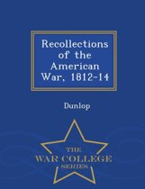 Recollections of the American War, 1812-14 - War College Series