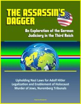 The Assassin's Dagger: An Exploration of the German Judiciary in the Third Reich - Upholding Nazi Laws for Adolf Hitler, Legalization and Enablement of Holocaust, Murder of Jews, Nuremberg Tribunals