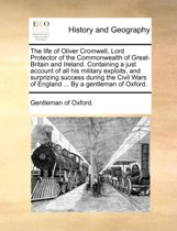 The Life of Oliver Cromwell, Lord Protector of the Commonwealth of Great-Britain and Ireland. Containing a Just Account of All His Military Exploits, and Surprizing Success During the Civil Wars of England ... by a Gentleman of Oxford.