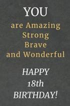 You are Amazing Strong Brave and Wonderful Happy 18th Birthday: 18th Birthday Gift / Journal / Notebook / Diary / Unique Greeting Card Alternative