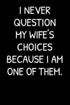 I Never Question My Wife's Choices Because I Am One Of Them.