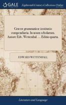 Gr�c� Grammatic� Institutio Compendiaria. in Usum Scholarum. Autore Edv. Wettenhal. ... Editio Quarta.