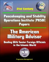 21st Century Peacekeeping and Stability Operations Institute (PKSOI) Papers - The American Military Advisor: Dealing With Senior Foreign Officials in the Islamic World