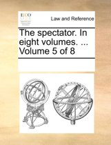 The Spectator. in Eight Volumes. ... Volume 5 of 8
