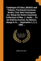 Catalogue of Coins, Medals and Tokens, Fractional Currency, Books, Coin Sale Catalogues, Etc. Being the Entire American Collection of Wm. J. Jenks ... to Be Sold by Auction, by Messrs. Bangs & Co. ... September 1, 2, 3, 1880 ...
