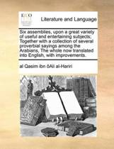 Six Assemblies, Upon a Great Variety of Useful and Entertaining Subjects; Together with a Collection of Several Proverbial Sayings Among the Arabians, the Whole Now Translated Into English, with Improvements.